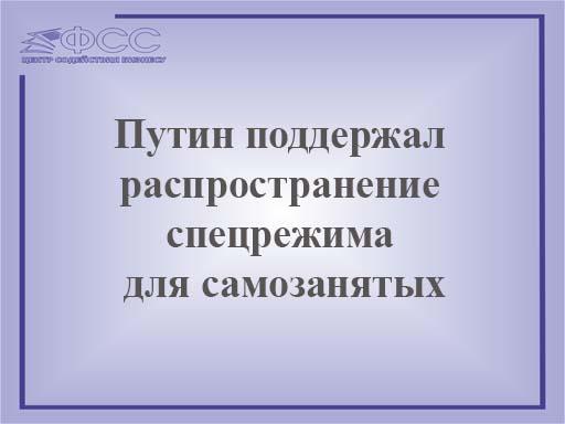 Путин поддержал распространение спецрежима для самозанятых